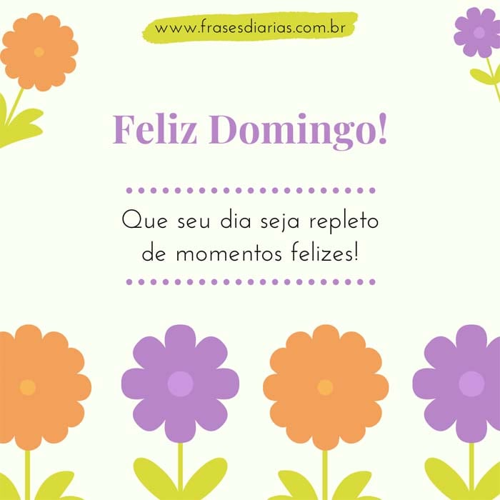 Feliz Domingo! Que seu dia seja repleto de momentos felizes!