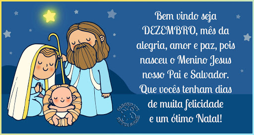 Bem vindo seja Dezembro, mês da alegria, amor e paz, pois nasceu o Menino Jesus nosso Pai e Salvador.