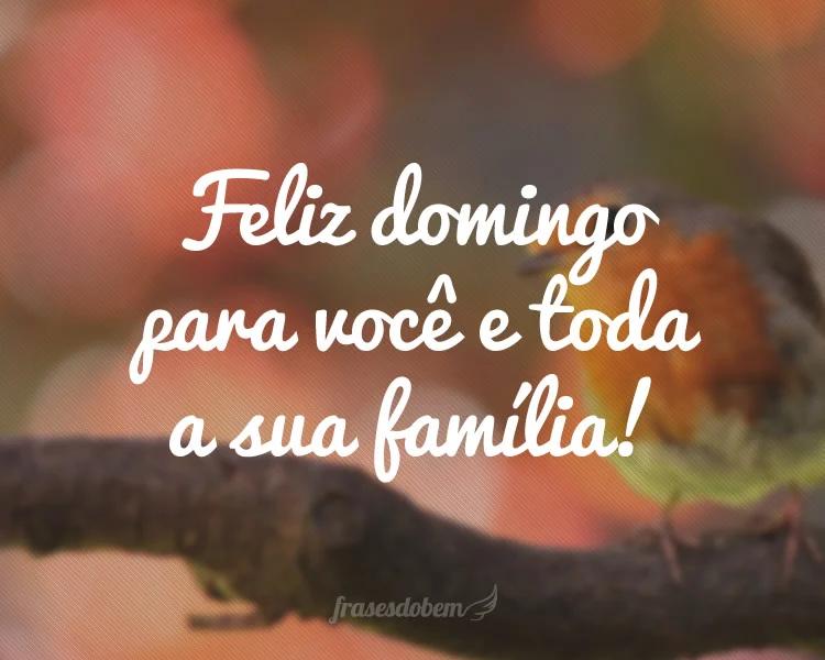 Feliz domingo pra você e toda a sua família!